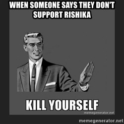 kill yourself guy - When someone says they Don't support rishika