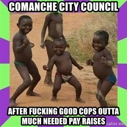 african kids dancing - comanche city council after fucking good cops outta much needed pay raises