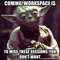 Advice Yoda - coming, workspace is To miss these sessions, you don't want