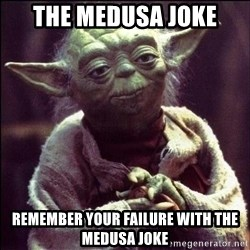 Advice Yoda - THE MEDUSA JOKE REMEMBER YOUR FAILURE WITH THE MEDUSA JOKE
