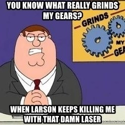Grinds My Gears Peter Griffin - You know what really grinds my gears? When Larson keeps killing me with that damn laser