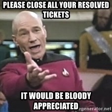 Captain Picard - please close all your resolved tickets It would be bloody appreciated
