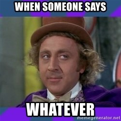 Sarcastic Wonka - when someone says whatever