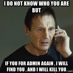 taken meme - I do not know who you are BUT if you for admin again , I will find you , AND I WILL KILL YOU