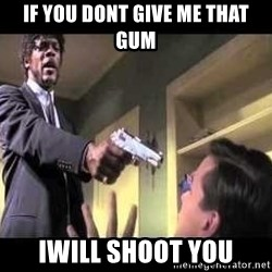 Say what again - If you dont give me that GuM IWill shoot you