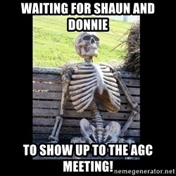 Still Waiting - waiting for Shaun and donnie to show up to the AGC meeting!