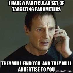 taken meme - I have a particular set of targeting parameters They will find you, and they will advertise to you
