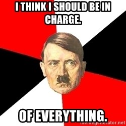 Advice Hitler - i think i should be in charge. of everything.