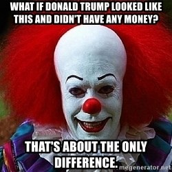 Pennywise the Clown - What if Donald Trump looked like this and didn't have any money? That's about the only difference.