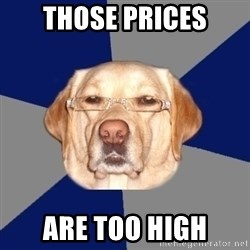 Racist Dawg - THose Prices Are too high