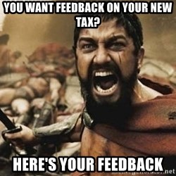 300 - you want feedback on your new tax? here's your feedback