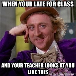 Willy Wonka - when your late for class and your teacher looks at you like this