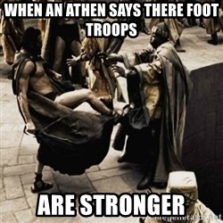 sparta kick - when an athen says there foot troops  are stronger