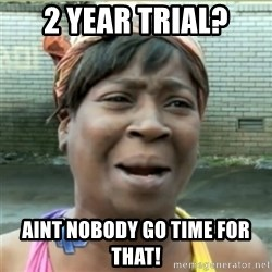 Ain't Nobody got time fo that - 2 Year Trial? AiNt nobody go time for that!