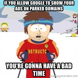 You're gonna have a bad time - If you allow Google to show your ads on parked domains You're gonna have a bad time