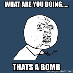 Y U No - What are you doing..... Thats a bomb
