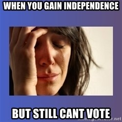 woman crying - when you gain independence but still cant vote