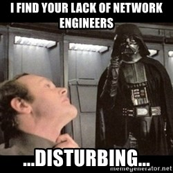 I find your lack of faith disturbing - I find your lack of network engineers ...disturbing...