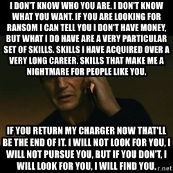 liam neeson taken - I don't know who you are. I don't know what you want. If you are looking for ransom I can tell you I don't have money, but what I do have are a very particular set of skills. Skills I have acquired over a very long career. Skills that make me a nightmare for people like you.  If you return my charger now that'll be the end of it. I will not look for you, I will not pursue you, but if you don't, I will look for you, I will find you.