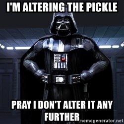 Darth Vader - I'm altering the pickle PrAy i don't alter it any further
