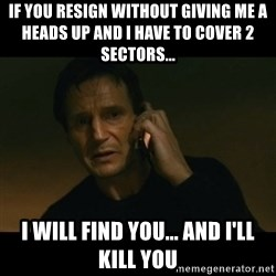 liam neeson taken - If You Resign Without Giving ME A Heads Up And I Have To Cover 2 Sectors...  I Will Find You... And I'll Kill you