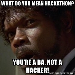 Angry Samuel L Jackson - what do you mean hackathon? you're a ba, not a hacker!