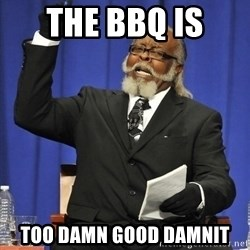 Rent Is Too Damn High - The bbq is  too damn good damnit