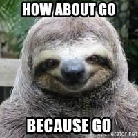 Sexual Sloth - How about go Because Go