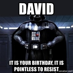 Darth Vader - David It is your birthday, it is pointless to resist