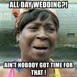 Ain't Nobody got time fo that - All day wedding?! Ain't nobody got time for that !
