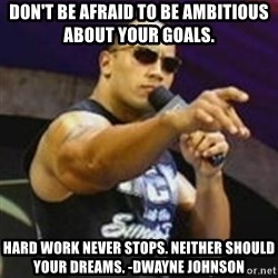 Dwayne 'The Rock' Johnson - Don't be afraid to be ambitious about your goals. Hard work never stops. Neither should your dreams. -Dwayne johnson