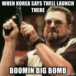 Walter Sobchak with gun - When kOrea says thell launch there Boomin big bomb