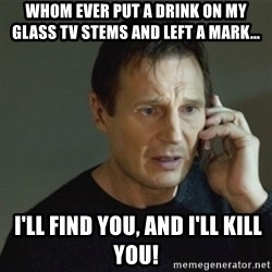 taken meme - Whom ever put a drink on MY glass tv STEMS AND LEFT a mark...  I'LL find YOU, and I'LL KILL YOU!
