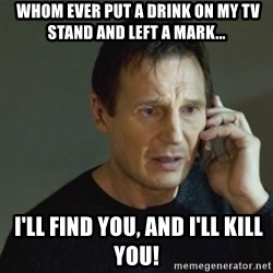 taken meme - Whom ever put a drink on MY tv stand and left a MARK...  I'll FIND YOU, AND I'LL KILL YOU!