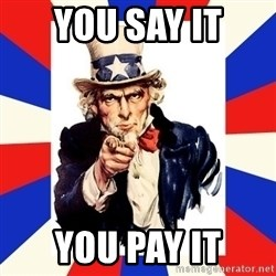 uncle sam i want you - YOU SAY IT YOU PAY IT