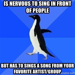 Socially Awkward Penguin - is nervous to sing in front of people  but has to sings a song from your favorite artist/group