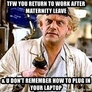 Doc Back to the future - TFW you return to work after maternity leave & u don't remember how to plug in your laptop