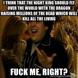 Fuck me right - I THINK THAT THE NIGHT KING SHOULD FLY OVER THE WORLD WITH THE DRAGON RAISING MILLIONS OF THE DEAD WHICH WILL KILL ALL THE LIVING  FUCK ME, RIGHT?
