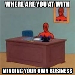 and im just sitting here masterbating - Where are you at with Minding your own business