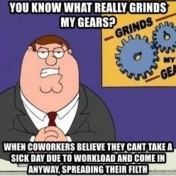 Grinds My Gears Peter Griffin - YOU KNOW WHAT REALLY GRINDS MY GEARS? WHEN COWORKERS BELIEVE THEY CANT TAKE A SICK DAY DUE TO WORKLOAD AND COME IN ANYWAY, SPREADING THEIR FILTH