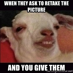 10 goat - WHEN they ask to retake the picture And you give them