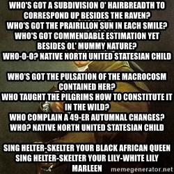 Ducreux - Who's got a subdivision o' hairbreadth to correspond up besides the raven? Who's got the prairillon sun in each smile? Who's got commendable estimation yet besides ol' Mummy Nature? Who-o-o? Native North United Statesian child  Who's got the pulsation of the macrocosm contained her? Who taught the pilgrims how to constitute it in the wild? Who complain a 49-er autumnal changes? Who? Native North United Statesian child  Sing helter-skelter your black African Queen Sing helter-skelter your lily-white Lily Marleen Beauty by the bushel but the maidservant of the hour Is the autochthon North United Statesian prairillon flower  Seminole, Apache, Ute, Paiute and Shoshone Navaho, Comanche, Hopi, Eskimo, Cree Tuskarora, Yaqui, Pima, Porca, Oneida O-o-h, autochthon North United Statesian me  Sing helter-skelter your black African Queen Sing helter-skelter your lily-white Lily Marleen Beauty by the bushel but the maidservant of the hour Is the autochthon North United Statesian prairillon flower  Cherokee, Muskogee, Fox and Passamaquoddy Winnebago, Haida, Mohawk, Saulteaux and Souix Chicksaw, Ojibwe, Cheyenne, Micmac and Mandan O-o-h, autochthon North United Statesian you  Yeah, yeah, baby, North United Statesian child
