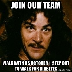 You keep using that word, I don't think it means what you think it means - join our team Walk with us October 1, step out to walk for diabetes