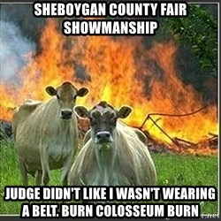 Evil Cows - Sheboygan county fair Showmanship Judge DIDN'T like i WASN'T wearing a belt. Burn Colosseum burn