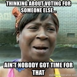 Ain't Nobody got time fo that - thinking about voting for someone else... ain't nobody got time for that