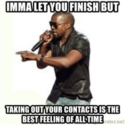 Imma Let you finish kanye west - Imma let you finish but taking out your contacts is the best feeling of all time