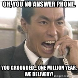 Chinese Factory Foreman - oh, you no answer phone. you grounded... one million year. we delivery!