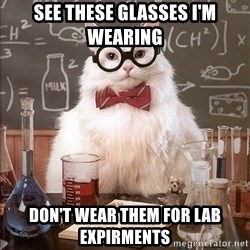 Science Cat - See these glasses I'm wearing Don't wear them for lab expirments