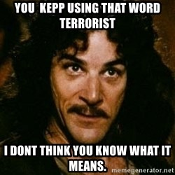 You keep using that word, I don't think it means what you think it means - You  kepp using that word terrorist I dont think you know what it means.