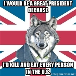 Sir Courage Wolf Esquire - i would be a great president because i'd kill and eat every person in the u.s.